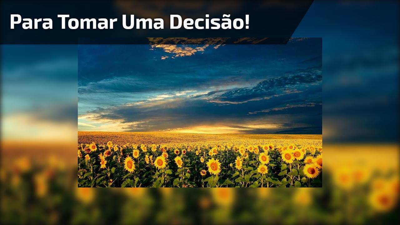 Mensagem motivacional para quem precisa tomar uma decisão!!!