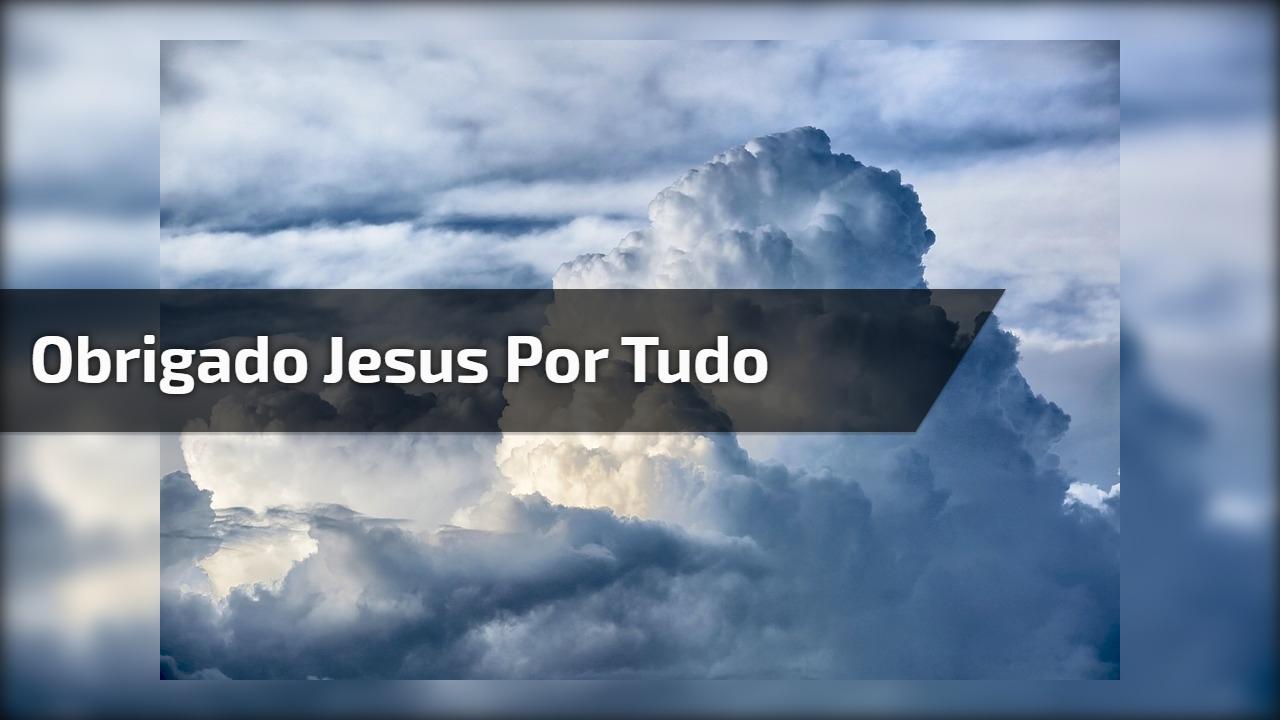 Obrigado jesus por tudo