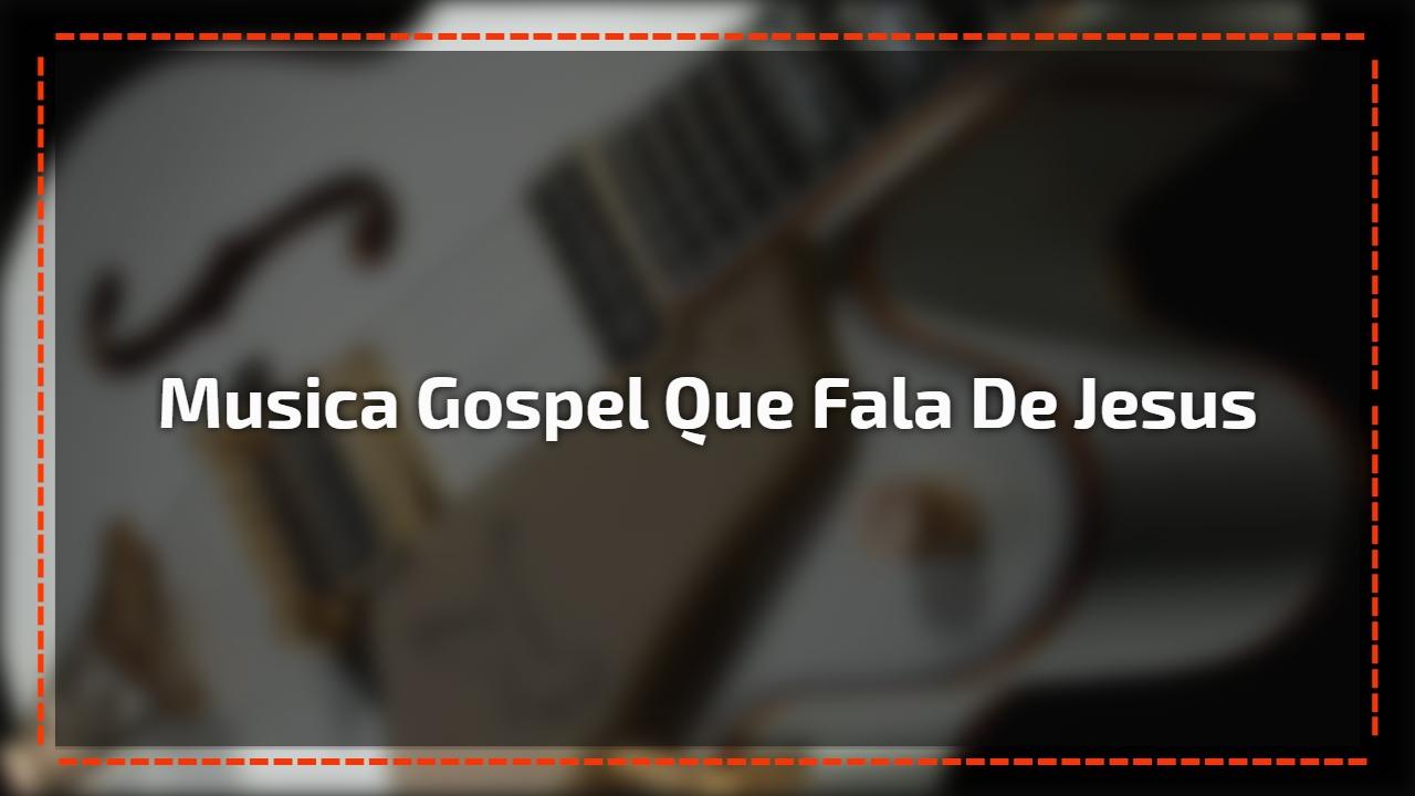 Musica gospel que fala de Jesus