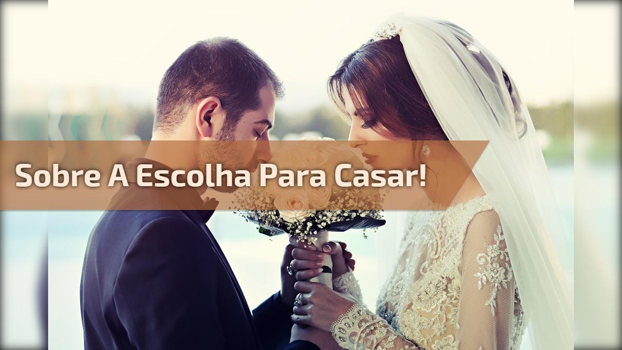 Sobre a escolha para casar!