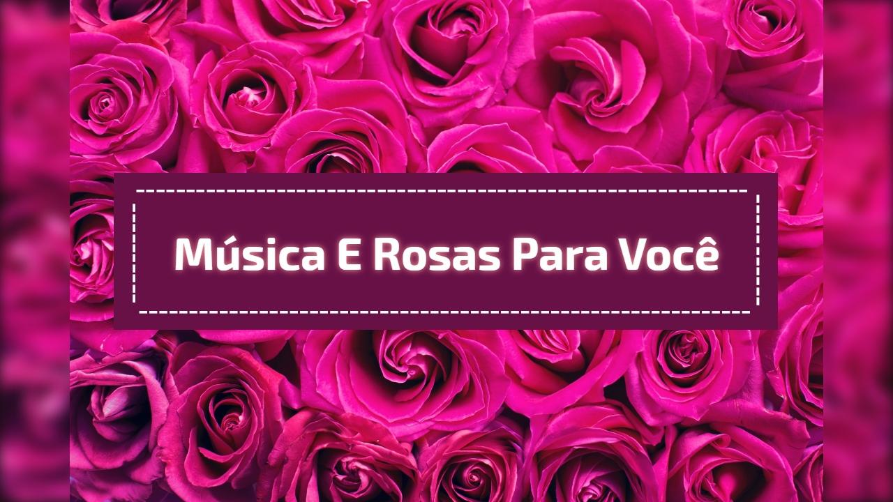 Música e rosas para você
