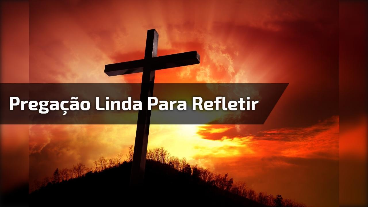 Pregação Linda para refletir