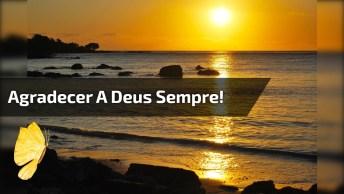 Vídeo Com Mensagem Gospel. Agradecer A Deus Sempre, É O Que Nos Mantem De Pé!
