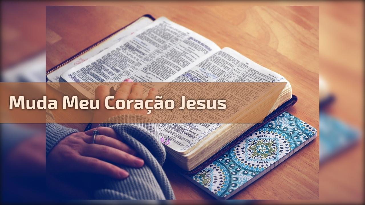 Muda meu coração Jesus