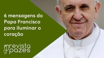 As 6 Frases Sabias De Papa Francisco Para Iluminar O Coração Dos Fiéis!