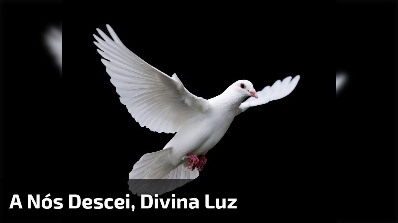 A nós descei, Divina Luz