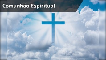 Comunhão Espiritual - Vinde Espiritualmente Em Meu Coração!