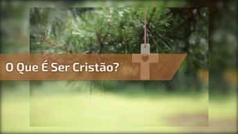 O Que É Ser Cristão? Veja O Que Esta Mensagem Tem A Nos Dizer!