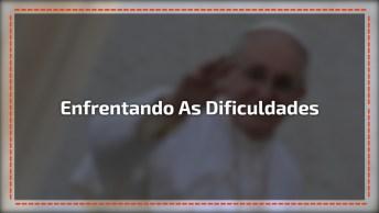 O Que Fazer Para Enfrentar Uma Dificuldade? Uma Mensagem Do Papa!