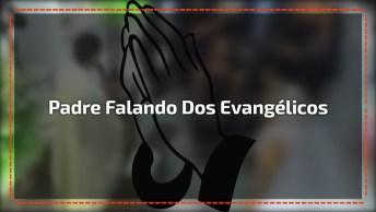 Padre Falando Dos Evangélicos, Preste Muita Atenção Em Suas Palavras!
