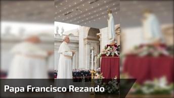 Papa Francisco Rezando Aos Pés De Nossa Senhora De Fátima!