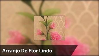 Arranjo De Flor Lindo Para Decorar Casa, Siga O Passo A Passo!