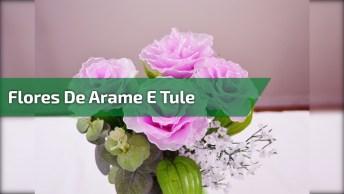 Artesanato De Flores Feitas De Arame E Tule, Olha Só A Delicadeza Delas!