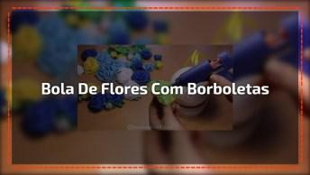 Bola De Flores Com Borboletas Feita De Artesanato, Fica Linda!