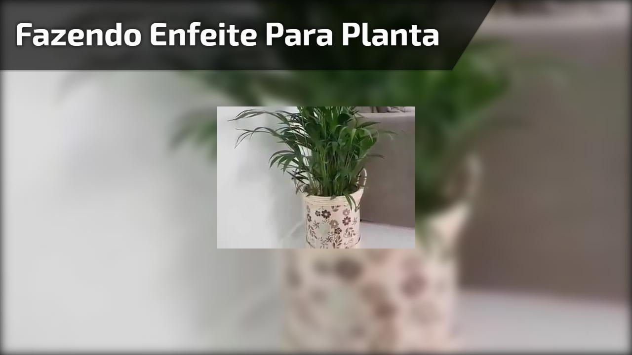Fazendo enfeite para planta