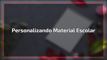 Personalizando O Material Escolar, São 4 Dicas Incríveis, Confira!