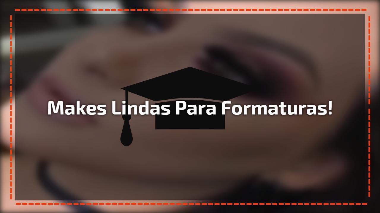Makes lindas para formaturas!