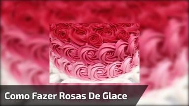 Vídeo Mostrando Como Fazer Rosas Com Glace, O Resultado É Lindo!