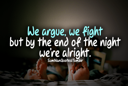 we argue and fight but by the end of the night we are alright