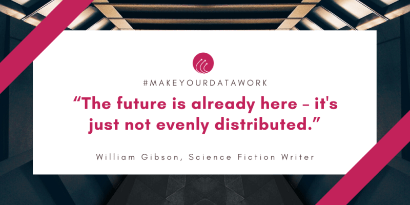 Quote: The future is already here - it's not just evenly distributed. William Gibson, Science Fiction Writer.