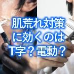 【カミソリ負け対策】ヒゲ剃りに使うならT字カミソリか電動シェーバーか問題、徹底解説!
