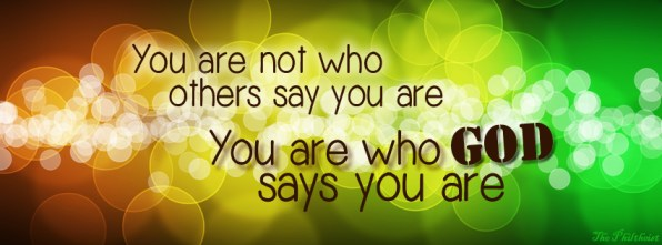 You are not who others say you are. You are who God says you are.