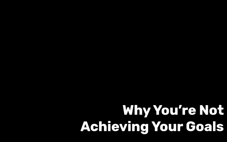 Why You're Not Achieving Your Goals