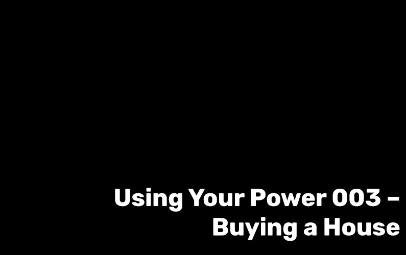 Using Your Power 003 – Buying a House