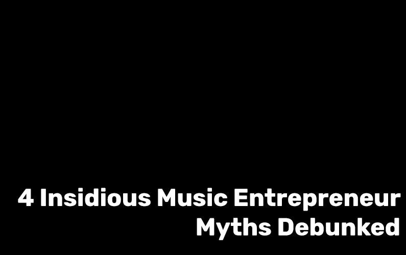 4 Insidious Music Entrepreneur Myths Debunked