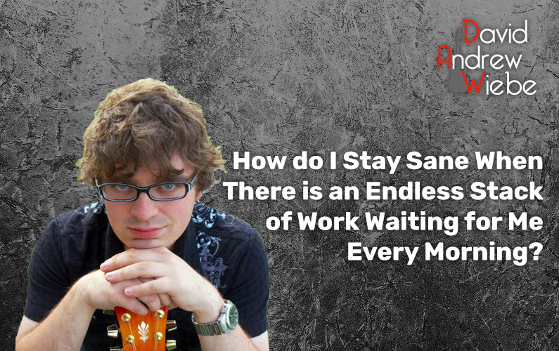 How do I Stay Sane When There is an Endless Stack of Work Waiting for Me Every Morning?