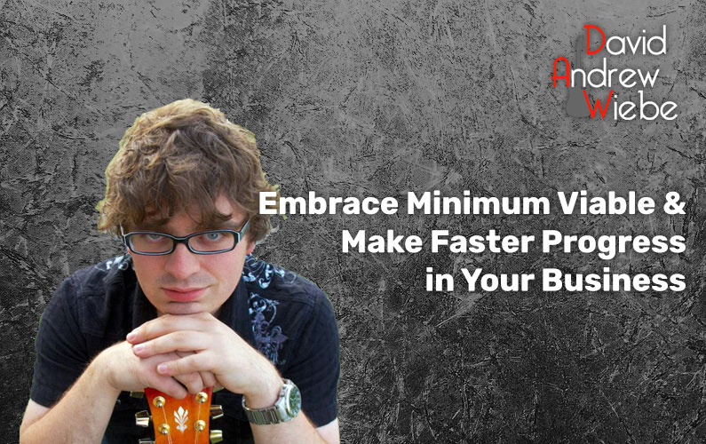 Embrace Minimum Viable & Make Faster Progress in Your Business