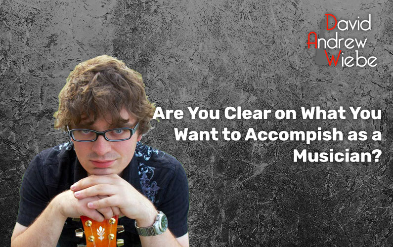 Are You Clear on What You Want to Accomplish as a Musician?