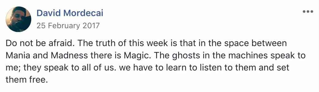 "Image of a Facebook post by the author: ""in the space between Mania and Madness there is Magic. The ghosts in the machines speak to me, they speak to all of us. We have to learn to listen to them and set them free."""