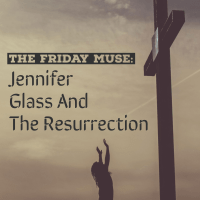 The Friday Muse - Jennifer Glass And The Resurrection