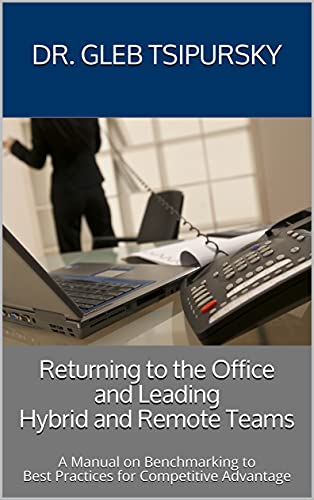 Returning to the Office and Leading Hybrid and Remote Teams A Manual on Benchmarking to Best Practices for Competitive Advantage