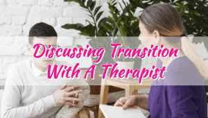 Discussing Transition With A Therapist