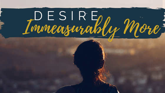 You can desire immeasurably more from God