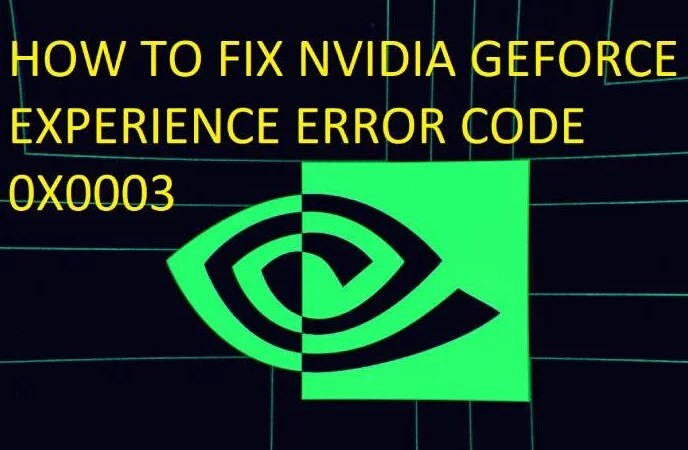 HOW TO FIX NVIDIA GEFORCE EXPERIENCE ERROR CODE 0X0003
