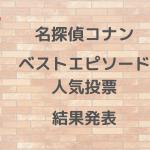 【名探偵コナン】好きなエピソード人気投票 結果発表【ファン投票】