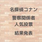 【名探偵コナン】好きな警察関係者人気投票 結果発表【ファン投票】
