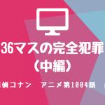 名探偵コナン・アニメ1004話『36マスの完全犯罪(中編)』感想・ネタバレあり