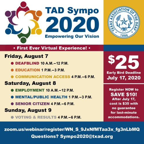 TAD Sympo 2020 & Registration Info  Cost: $25 dollars - Early Bird deadline is July 17, 2020  Register NOW to save $10 dollars! After July 17th, cost is $35 with no guarantee for last-minute accommodations.  Date Time: August 7, 2020 10:00 AM Central Time (US and Canada) Aug 7, 2020 10:00 AM Aug 8, 2020 10:00 AM Aug 9, 2020 04:00 PM  Description: Registration for the TAD 2020 Sympo includes three 2-hour sessions each day: August 7th & 8th, and a final voting session and wrap-up on August 9th.  The 6 sessions are:  August 7, 2020 10:00 AM – 12:00 PM DeafBlind 1:00 PM – 3:00 PM Education 4:00 PM – 6:00 PM Communication Access  August 8, 2020 10:00 AM – 12:00 PM Employment 1:00 AM – 3:00 PM Mental/Public Health 4:00 PM – 6:00 PM Senior Citizen  Sunday, August 9, 2020 4:00 PM – 6:00 P.M. Voting & Results  Same Zoom link is used for all 6 sessions.  TAD Membership is required to participate in the Sympo. If you are not a TAD Member, you will automatically become a member for 2-years with your Sympo registration. If you prefer to pay by check or money order, please send an email to sympo2020@txad.org & we will email you the next steps to complete registration. Thank you for your support of TAD!  Here Webinar Registration: http://zoom.us/webinar/register/WN_S_9JxNfMTaa3x_fg3nLbMQ  Patricia Gillett Membership Coordinator Texas Association of the Deaf tadmembership@gmail.com