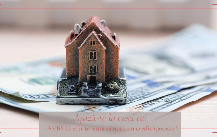 Așază-te la casa ta! AVBS Credit te ajută să obții un credit ipotecar!