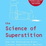 The Science of Superstition: How the Developing Brain Creates Supernatural Beliefs by Bruce M. Hood