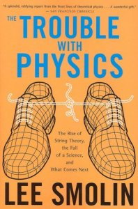 The Trouble With Physics: The Rise of String Theory, The Fall of a Science, and What Comes Next      by     Lee Smolin