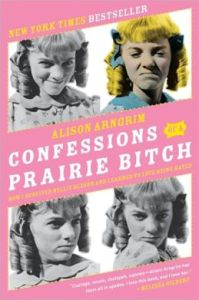 Confessions of a Prairie Bitch: How I Survived Nellie Oleson and Learned to Love Being Hated by Alison Arngrim