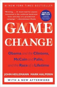 Game Change: Obama and the Clintons, McCain and Palin, and the Race of a Lifetime by John Heilemann, Mark Halperin
