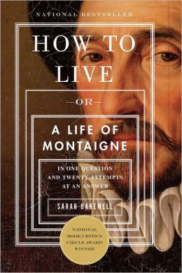 How to Live, or A Life of Montaigne in One Question and Twenty Attempts at an Answer by Sarah Bakewell