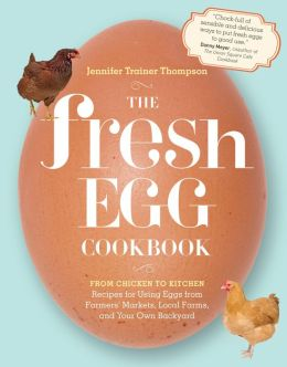The Fresh Egg Cookbook: From Chicken to Kitchen, Recipes for Using Eggs from Farmers' Markets, Local Farms, and Your Own Backyard  Jennifer Trainer Thompson
