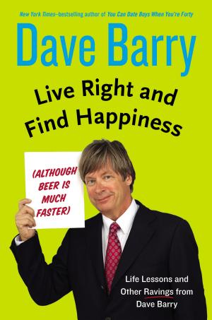 Live Right and Find Happiness (Although Beer is Much Faster) Life Lessons and Other Ravings from Dave Barry Dave Barry